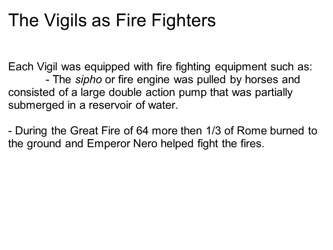 The Vigils as Fire Fighters Each Vigil was equipped with fire fighting equipment such as: - The sipho or fire engine was pulled by horses and consisted of a large double action pump that was partially submerged in a reservoir of water.