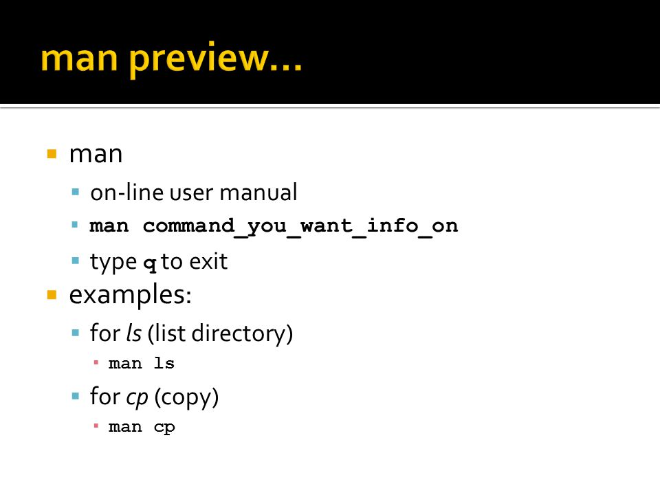  man  on-line user manual  man command_you_want_info_on  type q to exit  examples:  for ls (list directory) ▪ man ls  for cp (copy) ▪ man cp