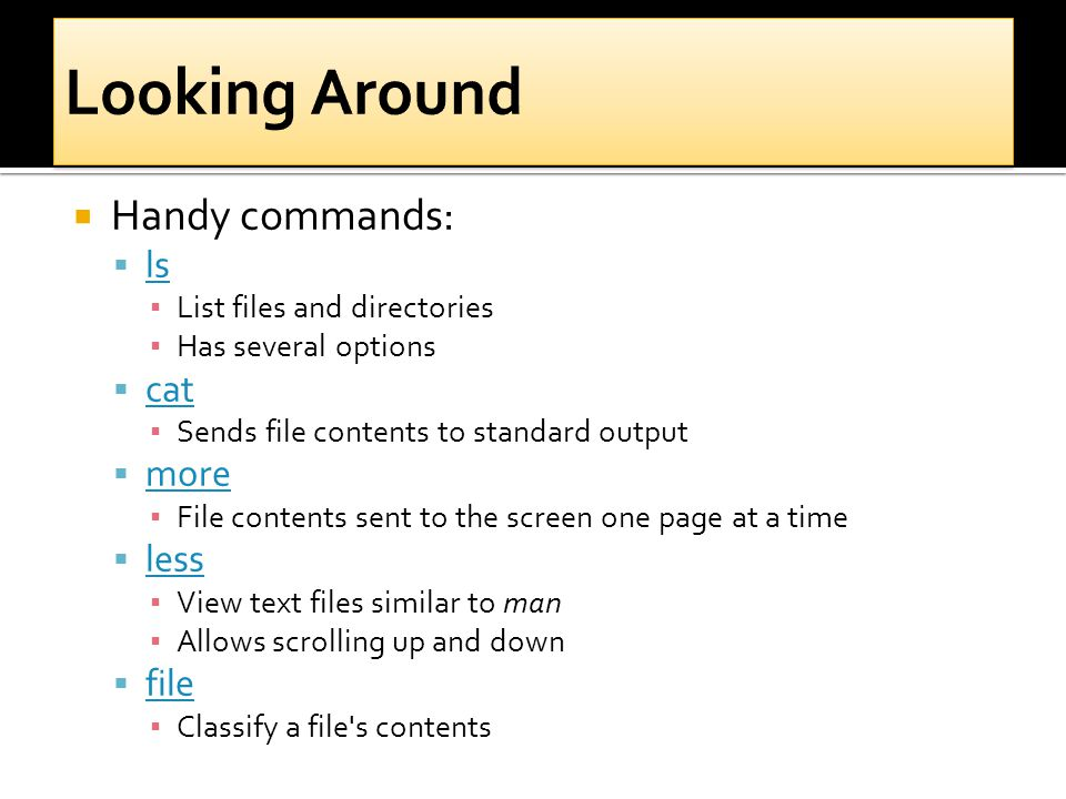  Handy commands:  ls ls ▪ List files and directories ▪ Has several options  cat cat ▪ Sends file contents to standard output  more more ▪ File contents sent to the screen one page at a time  less less ▪ View text files similar to man ▪ Allows scrolling up and down  file file ▪ Classify a file s contents