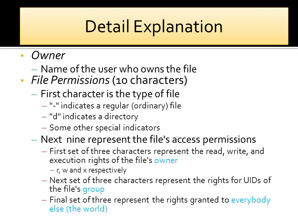 Owner – Name of the user who owns the file File Permissions (10 characters) – First character is the type of file – - indicates a regular (ordinary) file – d indicates a directory – Some other special indicators – Next nine represent the file s access permissions – First set of three characters represent the read, write, and execution rights of the file s owner – r, w and x respectively – Next set of three characters represent the rights for UIDs of the file s group – Final set of three represent the rights granted to everybody else (the world) Detail Explanation