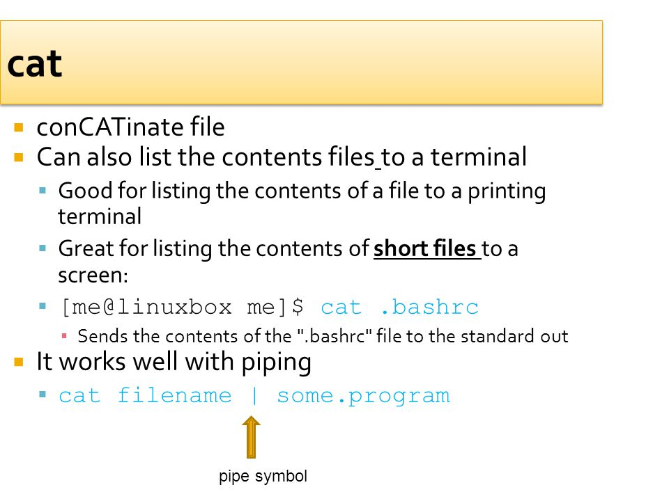 cat  conCATinate file  Can also list the contents files to a terminal  Good for listing the contents of a file to a printing terminal  Great for l