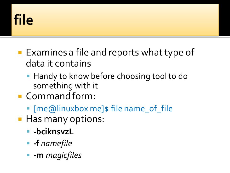  Examines a file and reports what type of data it contains  Handy to know before choosing tool to do something with it  Command form:  [me@linuxbox me]$ file name_of_file  Has many options:  -bciknsvzL  -f namefile  -m magicfiles
