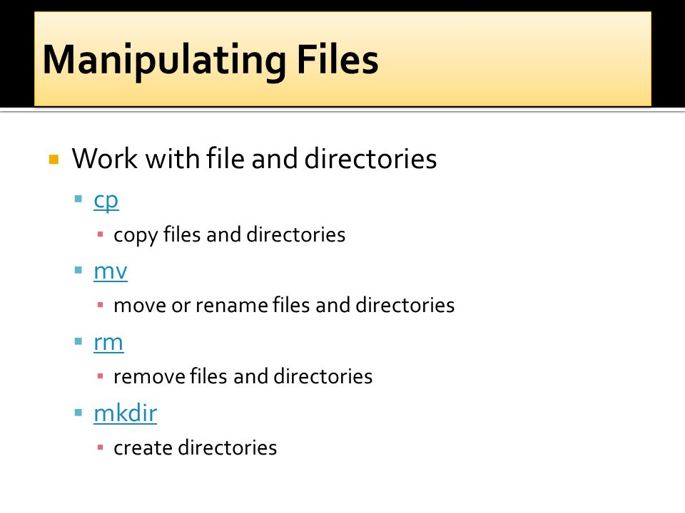  Work with file and directories  cp cp ▪ copy files and directories  mv mv ▪ move or rename files and directories  rm rm ▪ remove files and direct