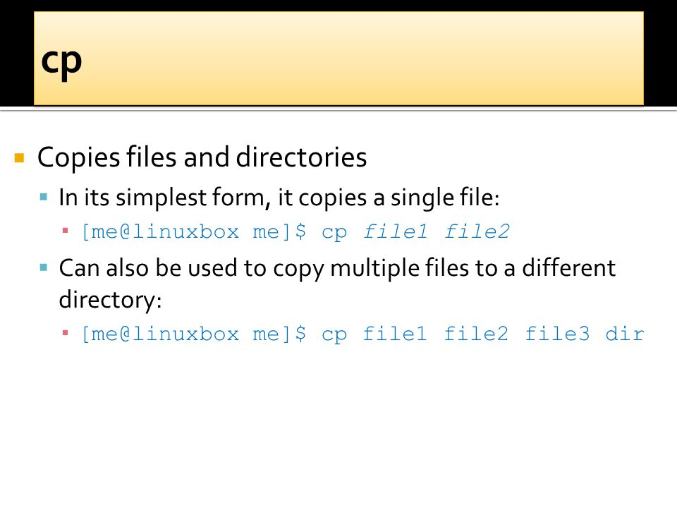  Copies files and directories  In its simplest form, it copies a single file: ▪ [me@linuxbox me]$ cp file1 file2  Can also be used to copy multiple files to a different directory: ▪ [me@linuxbox me]$ cp file1 file2 file3 dir