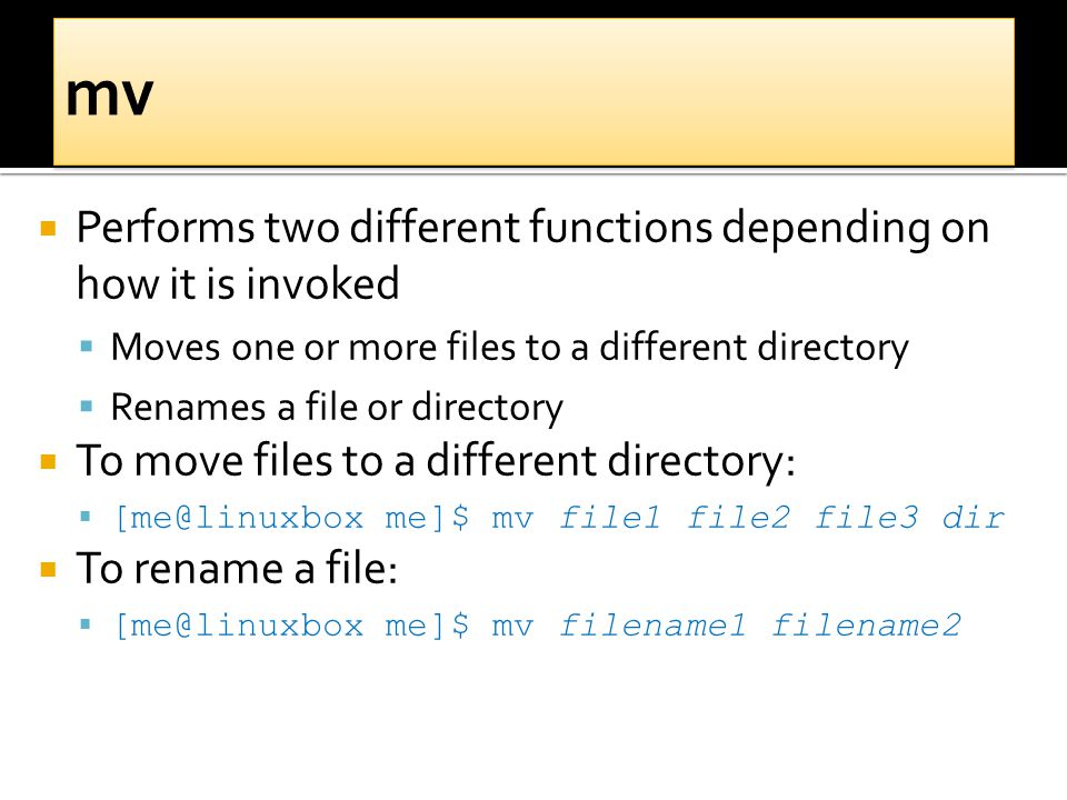  Performs two different functions depending on how it is invoked  Moves one or more files to a different directory  Renames a file or directory  To move files to a different directory:  [me@linuxbox me]$ mv file1 file2 file3 dir  To rename a file:  [me@linuxbox me]$ mv filename1 filename2
