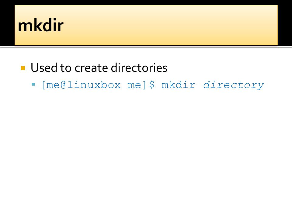  Used to create directories  [me@linuxbox me]$ mkdir directory