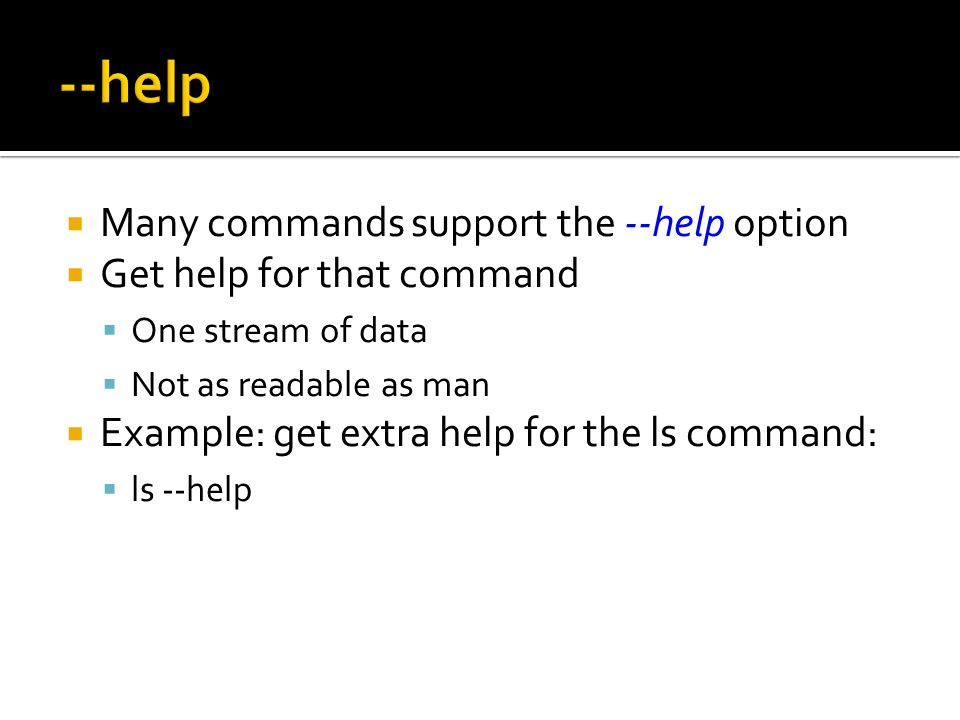  Many commands support the --help option  Get help for that command  One stream of data  Not as readable as man  Example: get extra help for the