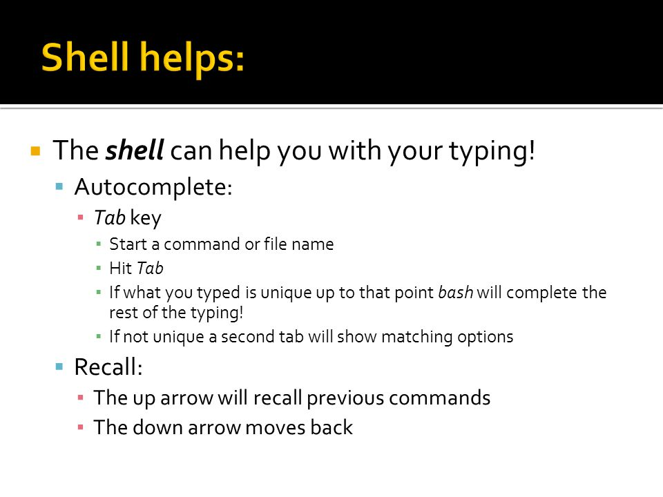  The shell can help you with your typing!  Autocomplete: ▪ Tab key ▪ Start a command or file name ▪ Hit Tab ▪ If what you typed is unique up to that