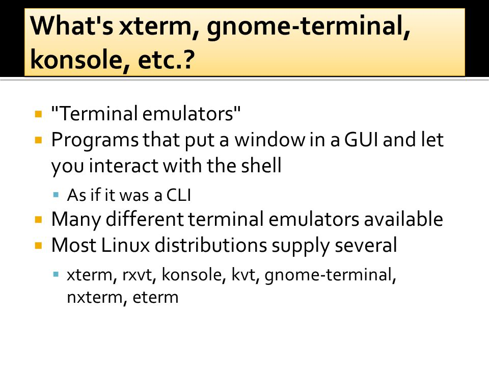  Terminal emulators  Programs that put a window in a GUI and let you interact with the shell  As if it was a CLI  Many different terminal emulators available  Most Linux distributions supply several  xterm, rxvt, konsole, kvt, gnome-terminal, nxterm, eterm