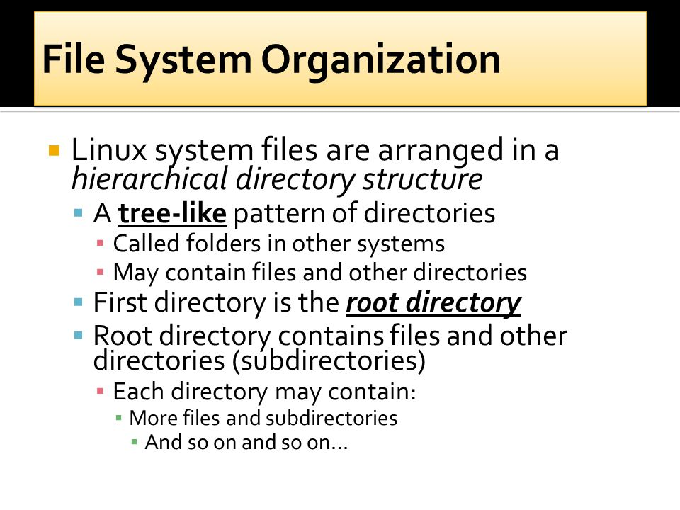  Linux system files are arranged in a hierarchical directory structure  A tree-like pattern of directories ▪ Called folders in other systems ▪ May contain files and other directories  First directory is the root directory  Root directory contains files and other directories (subdirectories) ▪ Each directory may contain: ▪ More files and subdirectories ▪ And so on and so on…