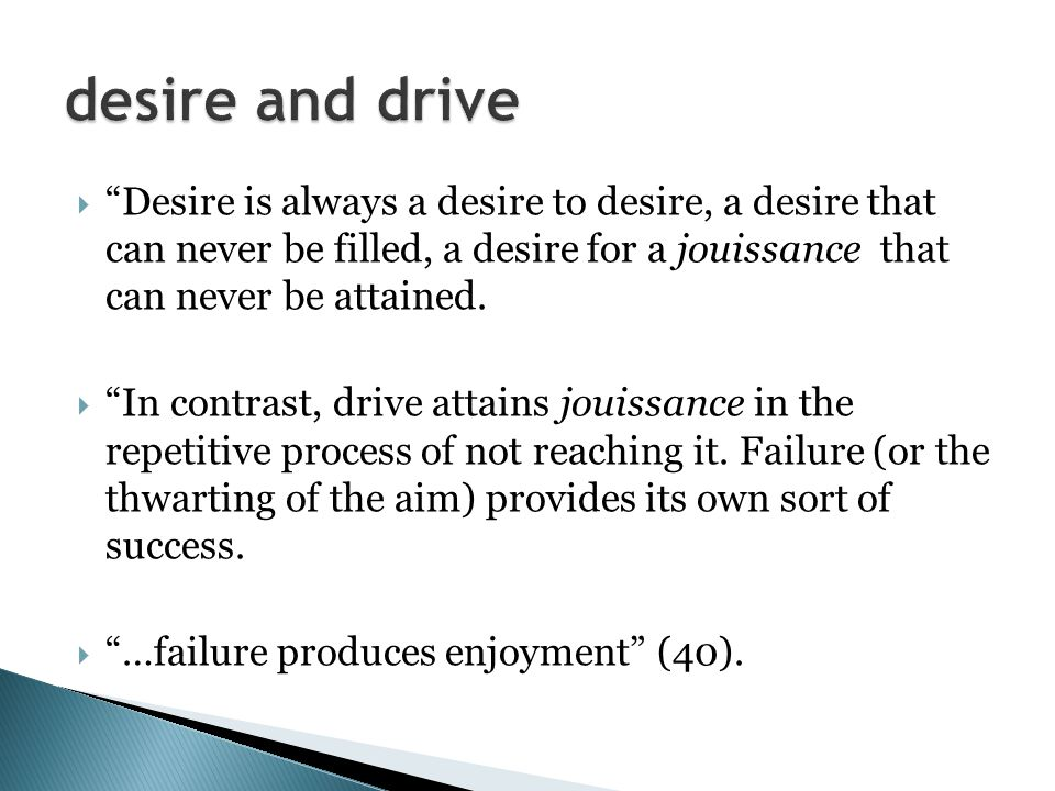  Desire is always a desire to desire, a desire that can never be filled, a desire for a jouissance that can never be attained.