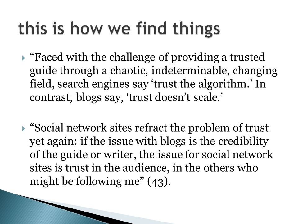  Faced with the challenge of providing a trusted guide through a chaotic, indeterminable, changing field, search engines say 'trust the algorithm.' In contrast, blogs say, 'trust doesn't scale.'  Social network sites refract the problem of trust yet again: if the issue with blogs is the credibility of the guide or writer, the issue for social network sites is trust in the audience, in the others who might be following me (43).