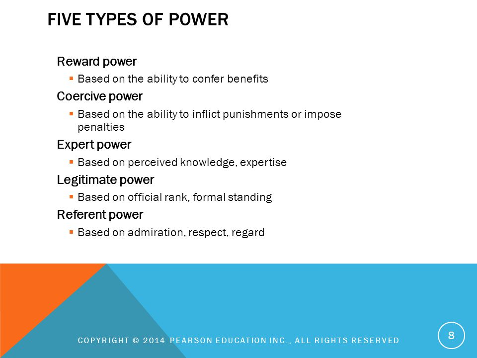 FIVE TYPES OF POWER Reward power  Based on the ability to confer benefits Coercive power  Based on the ability to inflict punishments or impose penalties Expert power  Based on perceived knowledge, expertise Legitimate power  Based on official rank, formal standing Referent power  Based on admiration, respect, regard COPYRIGHT © 2014 PEARSON EDUCATION INC., ALL RIGHTS RESERVED 8