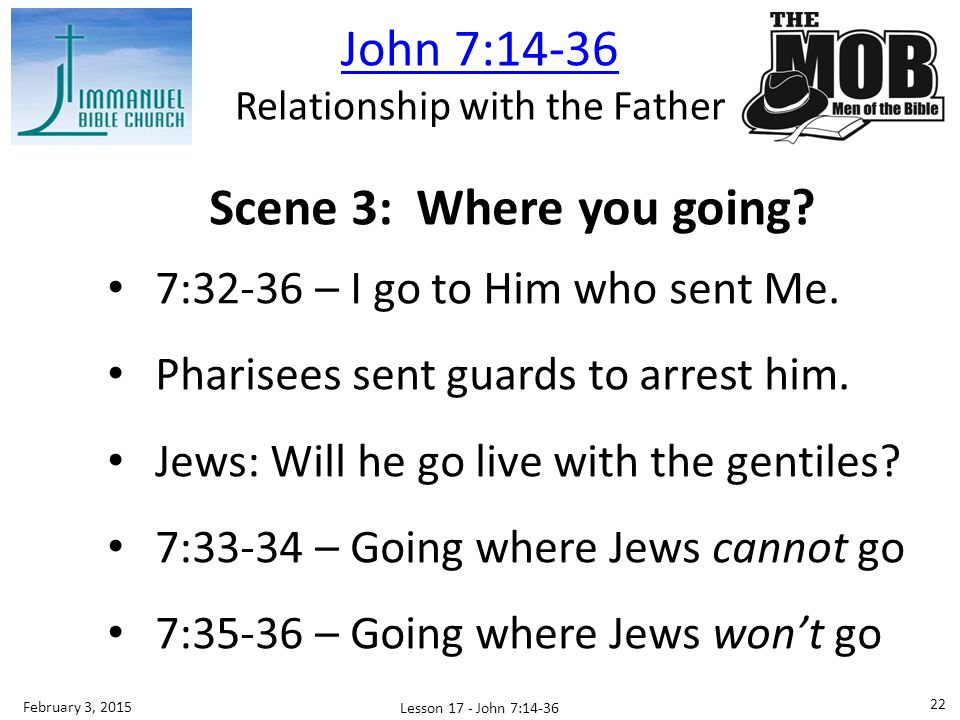 Interpretation Scene 1: Education conveys authority Scene 2: Origin conveys authority Scene 3: Role reversal: He searches and departs; now we are searching Lesson 17 - John 7:14-36 23 February 3, 2015 John 7:14-36 Relationship with the Father
