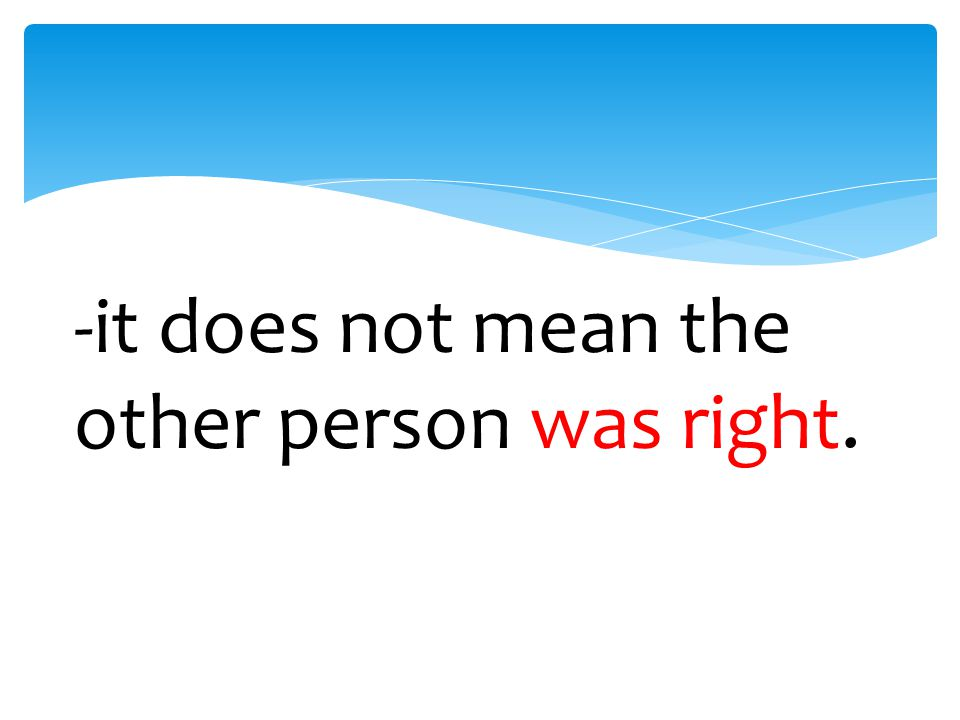 -it does not mean the other person was right.