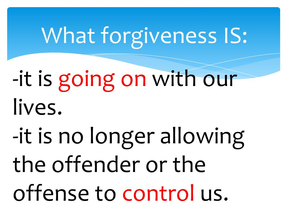 What forgiveness IS: -it is going on with our lives.