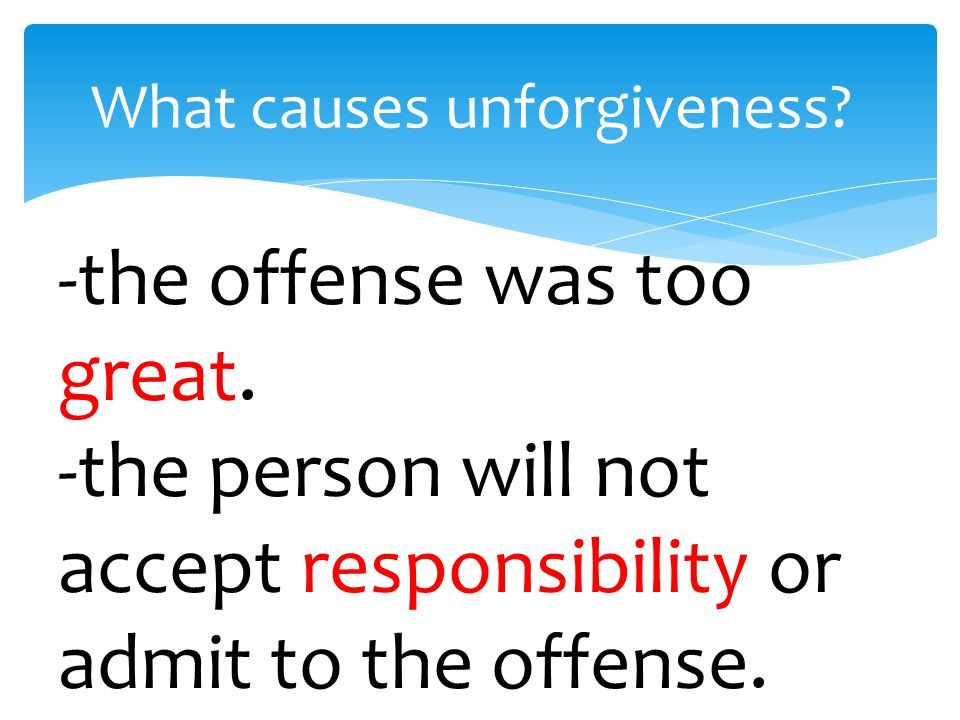 What causes unforgiveness. -the offense was too great.