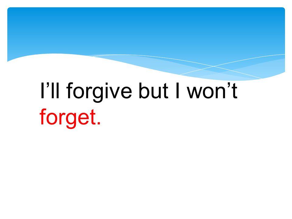 I'll forgive but I won't forget.