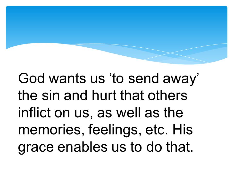 God wants us 'to send away' the sin and hurt that others inflict on us, as well as the memories, feelings, etc.