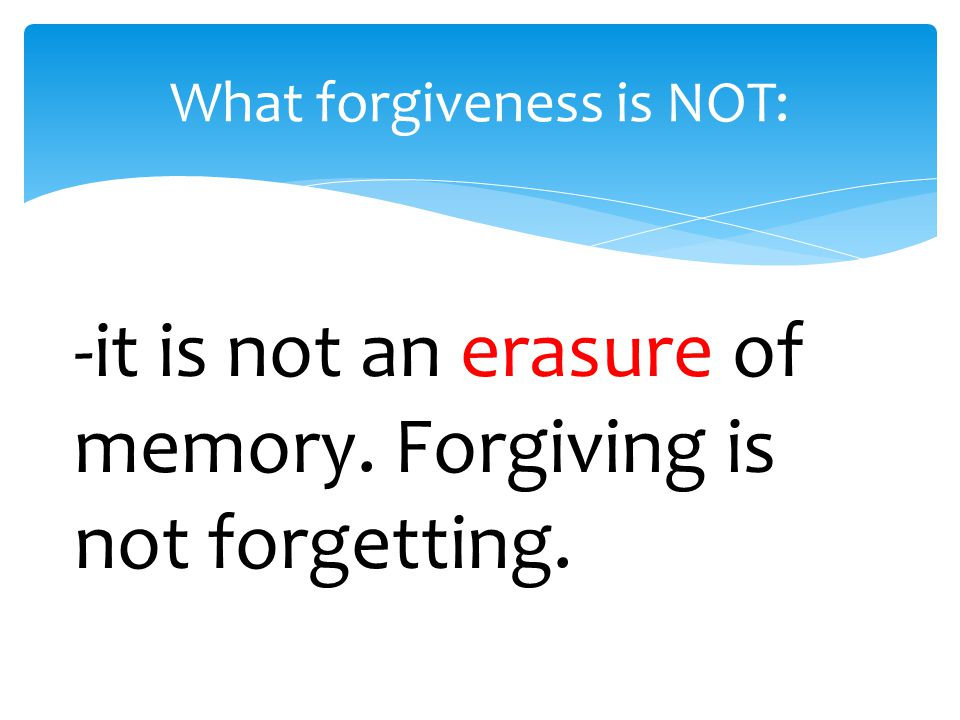 What forgiveness is NOT: -it is not an erasure of memory. Forgiving is not forgetting.
