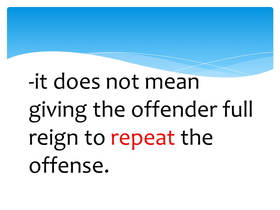 -it does not mean excusing the offense.