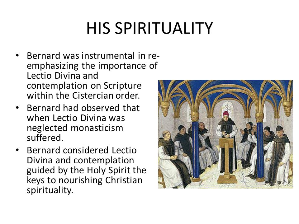 HIS SPIRITUALITY Bernard was instrumental in re- emphasizing the importance of Lectio Divina and contemplation on Scripture within the Cistercian order.