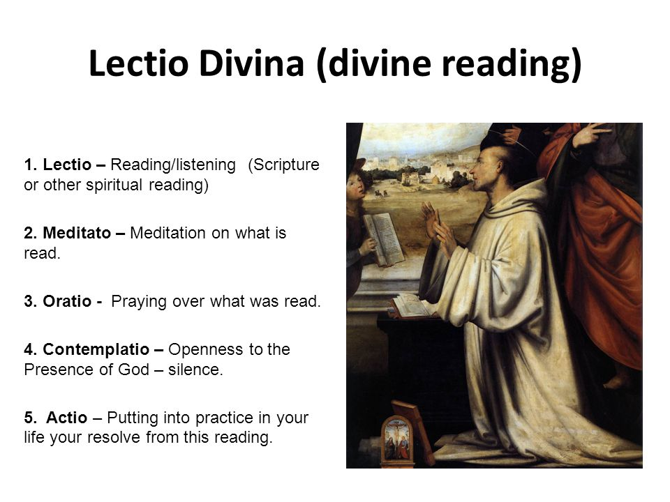 Lectio Divina (divine reading) 1. Lectio – Reading/listening (Scripture or other spiritual reading) 2. Meditato – Meditation on what is read. 3. Orati