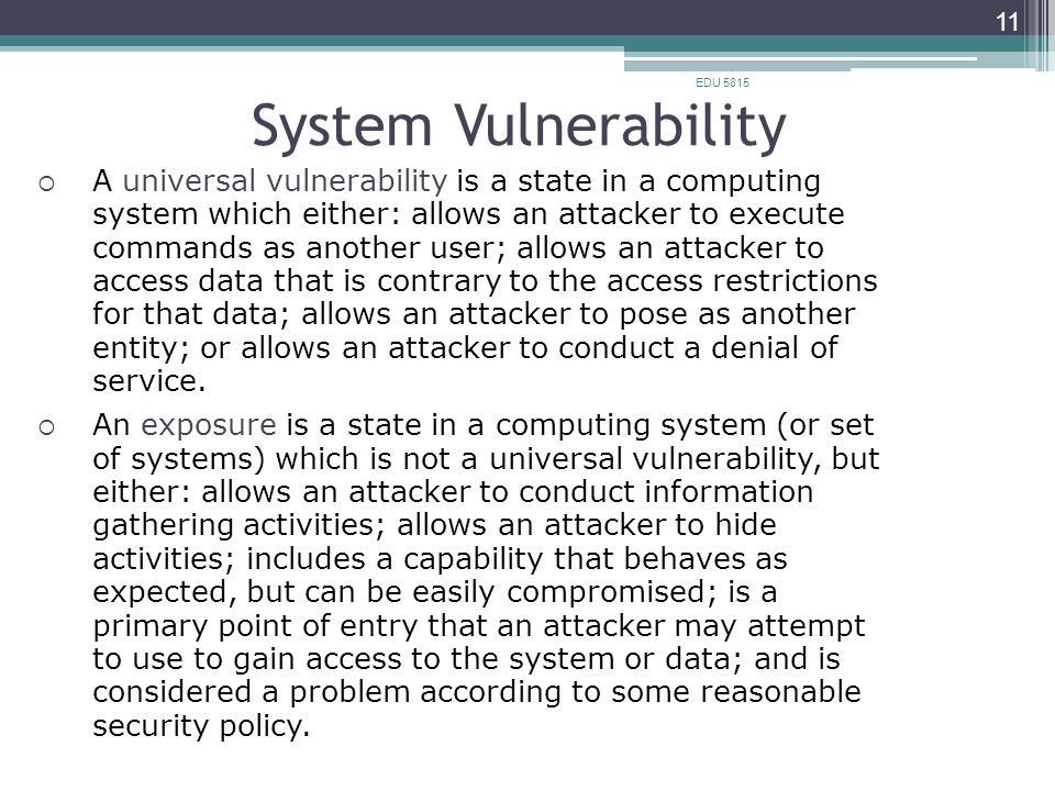 System Vulnerability EDU 5815 11  A universal vulnerability is a state in a computing system which either: allows an attacker to execute commands as another user; allows an attacker to access data that is contrary to the access restrictions for that data; allows an attacker to pose as another entity; or allows an attacker to conduct a denial of service.