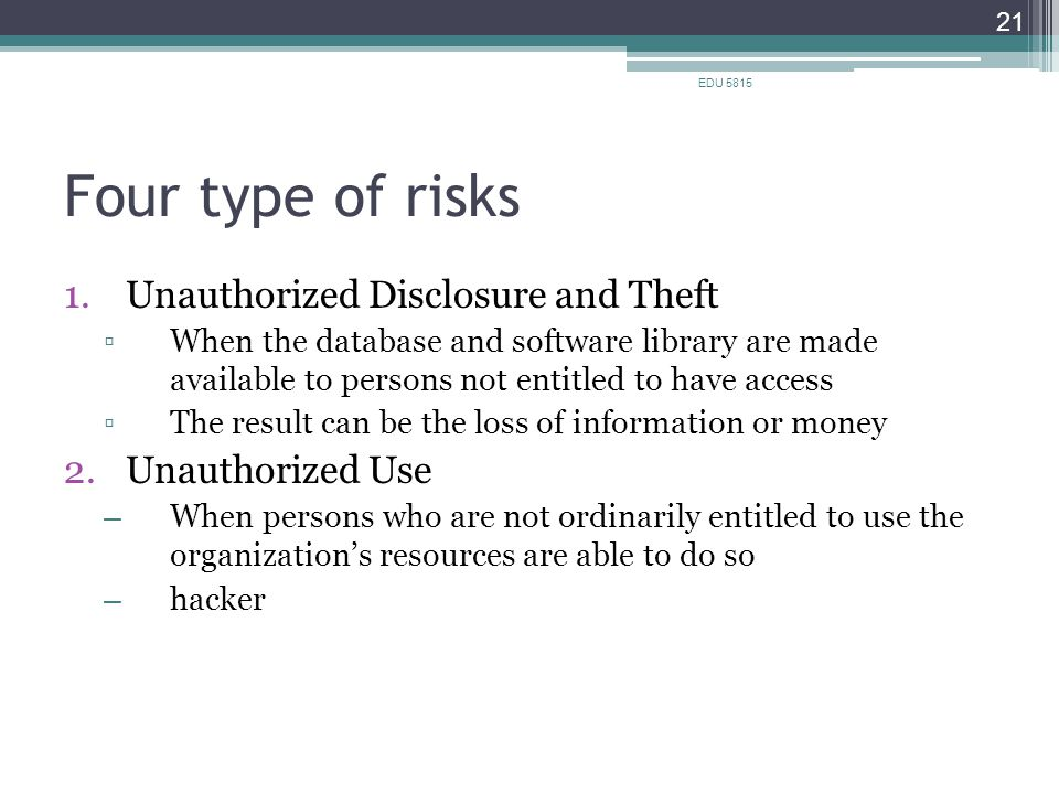 Four type of risks 1.Unauthorized Disclosure and Theft ▫When the database and software library are made available to persons not entitled to have access ▫The result can be the loss of information or money 2.Unauthorized Use – When persons who are not ordinarily entitled to use the organization's resources are able to do so – hacker EDU 5815 21