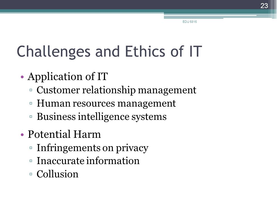 Challenges and Ethics of IT Application of IT ▫Customer relationship management ▫Human resources management ▫Business intelligence systems Potential Harm ▫Infringements on privacy ▫Inaccurate information ▫Collusion EDU 5815 23