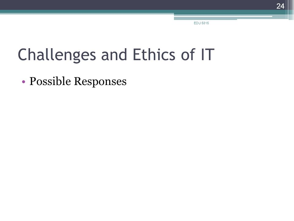Challenges and Ethics of IT Possible Responses EDU 5815 24
