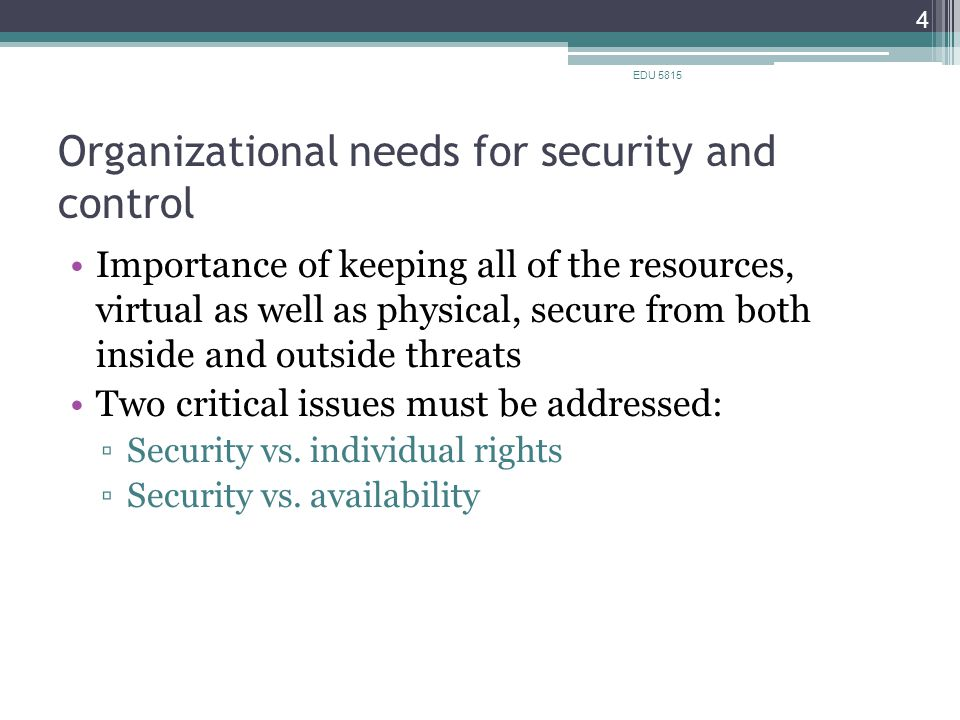 Organizational needs for security and control Importance of keeping all of the resources, virtual as well as physical, secure from both inside and outside threats Two critical issues must be addressed: ▫Security vs.