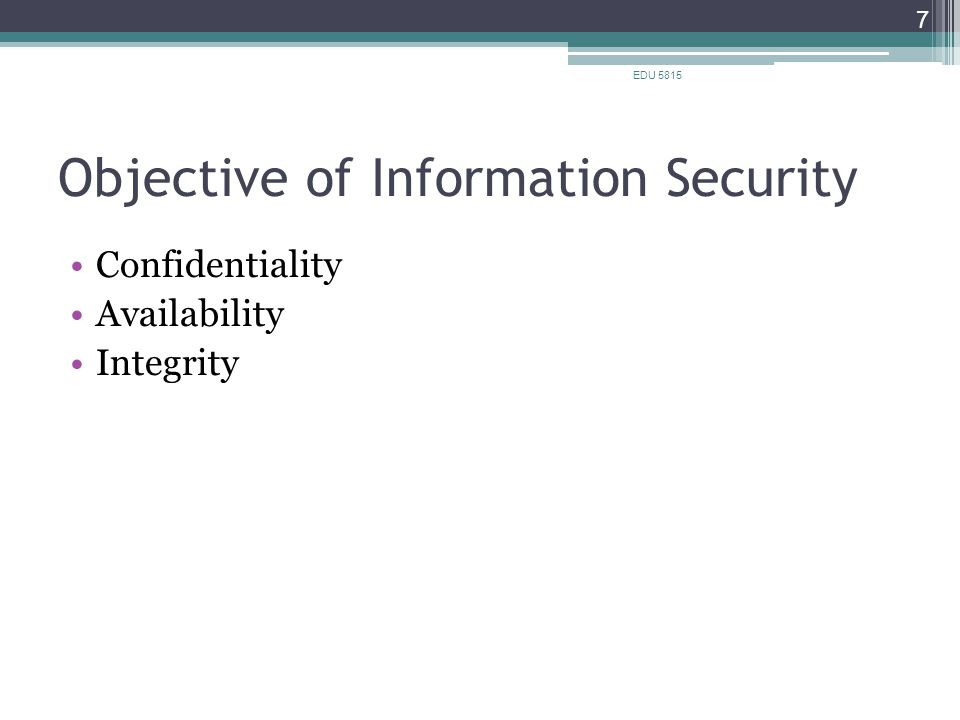 Objective of Information Security Confidentiality Availability Integrity EDU 5815 7