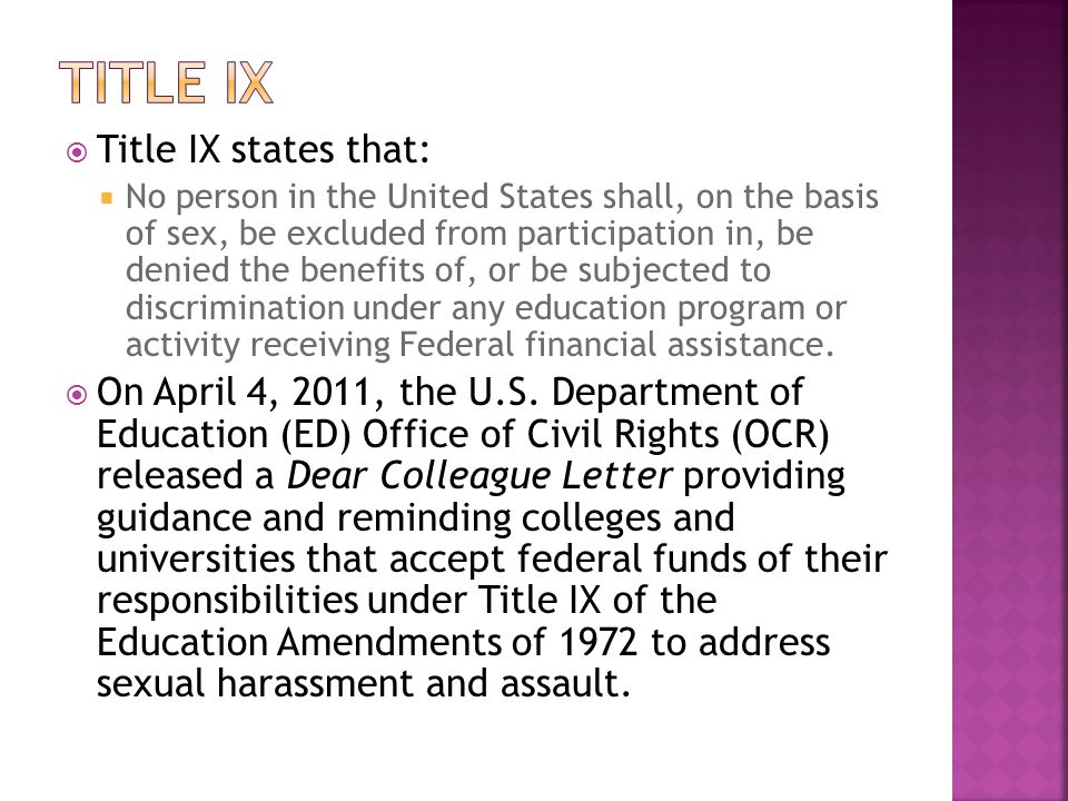  Title IX states that:  No person in the United States shall, on the basis of sex, be excluded from participation in, be denied the benefits of, or be subjected to discrimination under any education program or activity receiving Federal financial assistance.