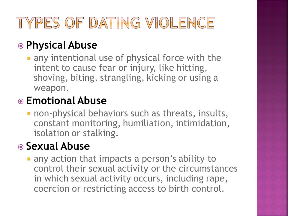  Physical Abuse  any intentional use of physical force with the intent to cause fear or injury, like hitting, shoving, biting, strangling, kicking or using a weapon.