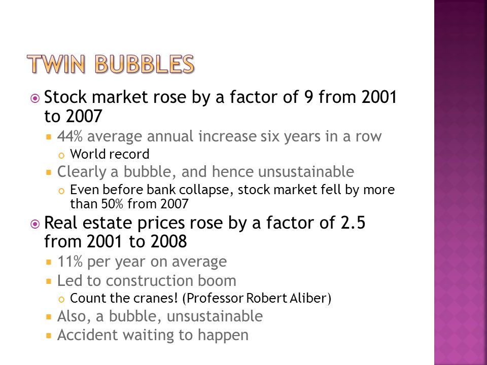  Stock market rose by a factor of 9 from 2001 to 2007  44% average annual increase six years in a row World record  Clearly a bubble, and hence unsustainable Even before bank collapse, stock market fell by more than 50% from 2007  Real estate prices rose by a factor of 2.5 from 2001 to 2008  11% per year on average  Led to construction boom Count the cranes.