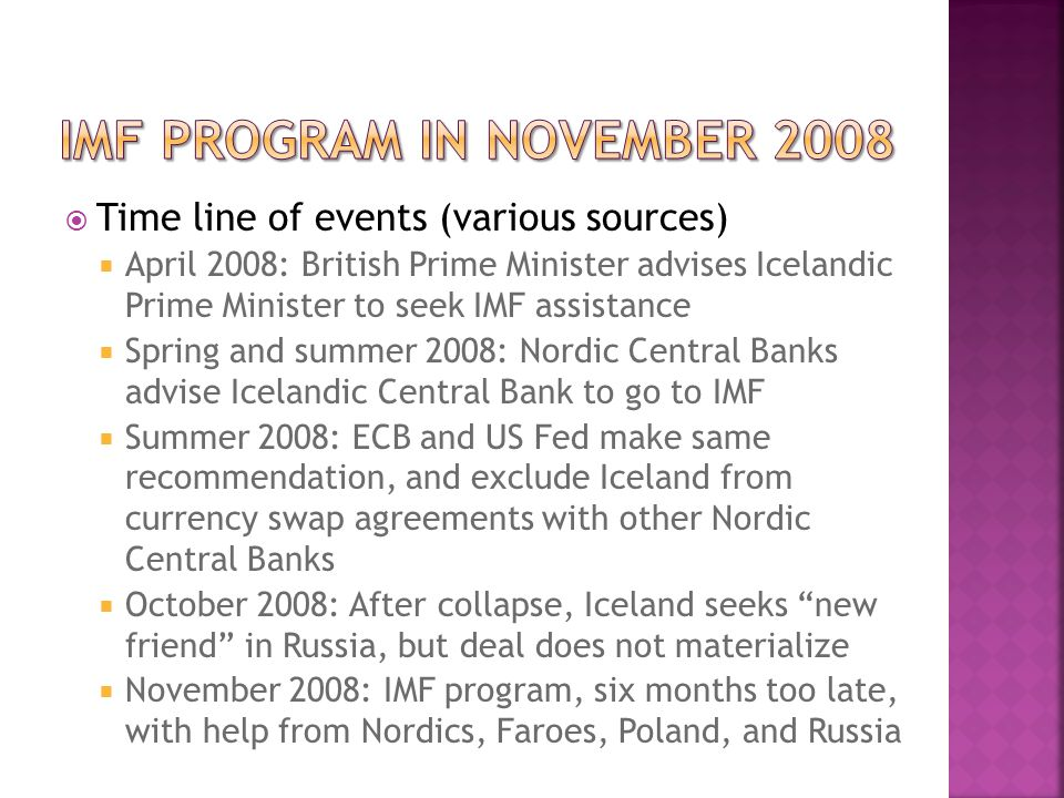  Time line of events (various sources)  April 2008: British Prime Minister advises Icelandic Prime Minister to seek IMF assistance  Spring and summer 2008: Nordic Central Banks advise Icelandic Central Bank to go to IMF  Summer 2008: ECB and US Fed make same recommendation, and exclude Iceland from currency swap agreements with other Nordic Central Banks  October 2008: After collapse, Iceland seeks new friend in Russia, but deal does not materialize  November 2008: IMF program, six months too late, with help from Nordics, Faroes, Poland, and Russia