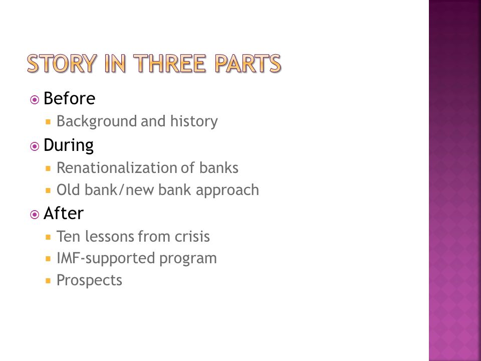  Before  Background and history  During  Renationalization of banks  Old bank/new bank approach  After  Ten lessons from crisis  IMF-supported program  Prospects
