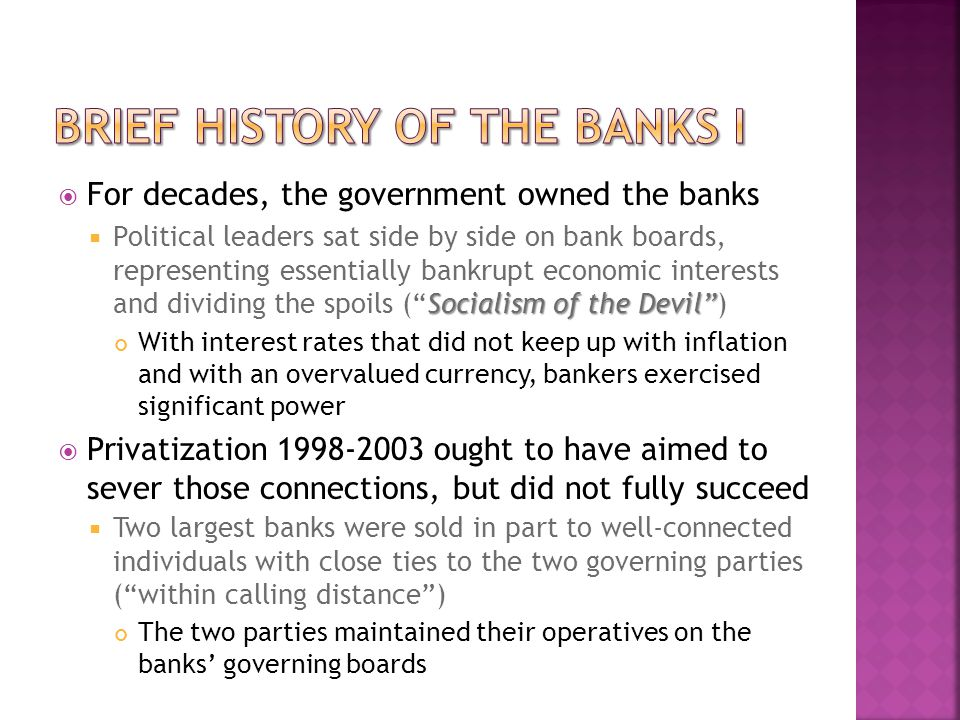  For decades, the government owned the banks Socialism of the Devil  Political leaders sat side by side on bank boards, representing essentially bankrupt economic interests and dividing the spoils ( Socialism of the Devil ) With interest rates that did not keep up with inflation and with an overvalued currency, bankers exercised significant power  Privatization 1998-2003 ought to have aimed to sever those connections, but did not fully succeed  Two largest banks were sold in part to well-connected individuals with close ties to the two governing parties ( within calling distance ) The two parties maintained their operatives on the banks' governing boards