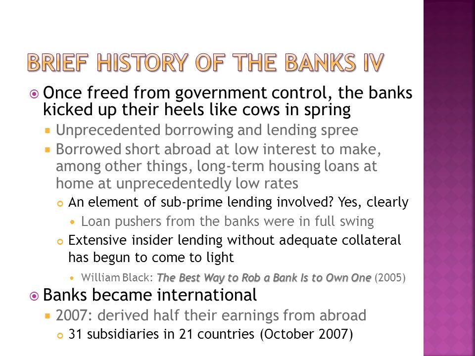  Once freed from government control, the banks kicked up their heels like cows in spring  Unprecedented borrowing and lending spree  Borrowed short abroad at low interest to make, among other things, long-term housing loans at home at unprecedentedly low rates An element of sub-prime lending involved.