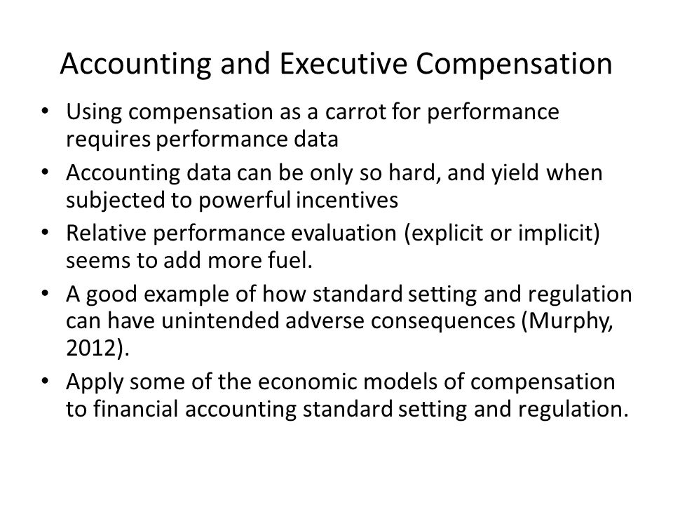 Accounting and Executive Compensation Using compensation as a carrot for performance requires performance data Accounting data can be only so hard, and yield when subjected to powerful incentives Relative performance evaluation (explicit or implicit) seems to add more fuel.