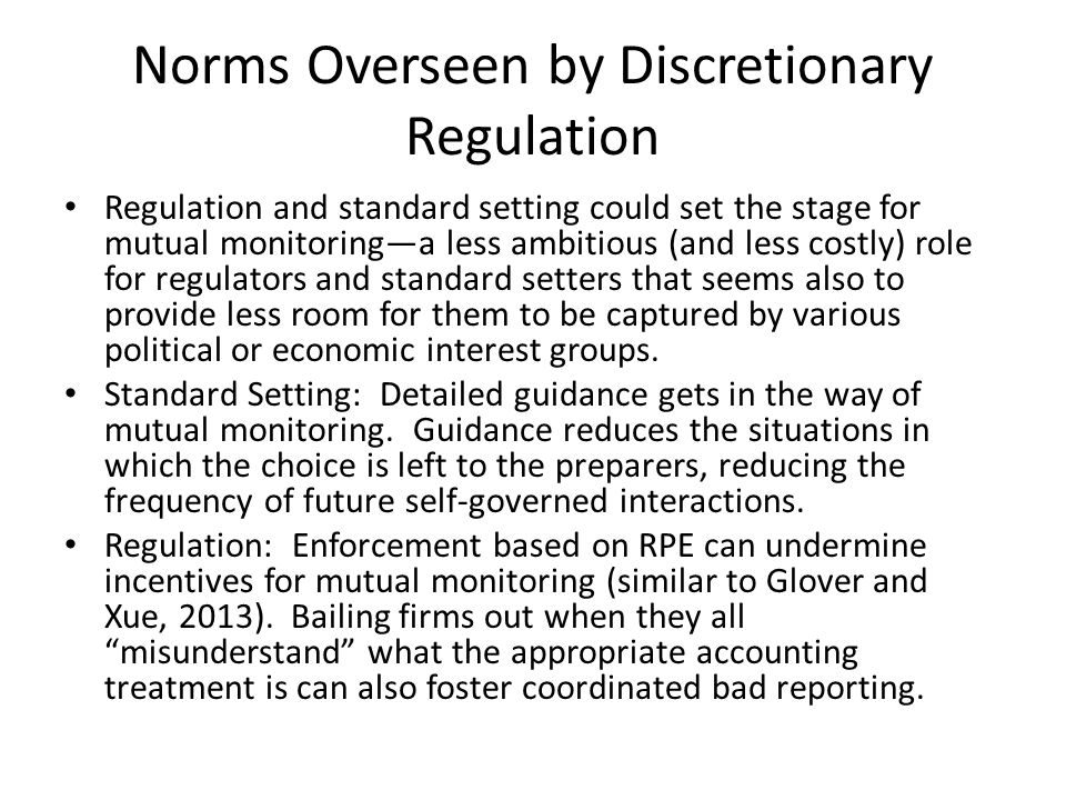 Norms Overseen by Discretionary Regulation Regulation and standard setting could set the stage for mutual monitoring—a less ambitious (and less costly) role for regulators and standard setters that seems also to provide less room for them to be captured by various political or economic interest groups.