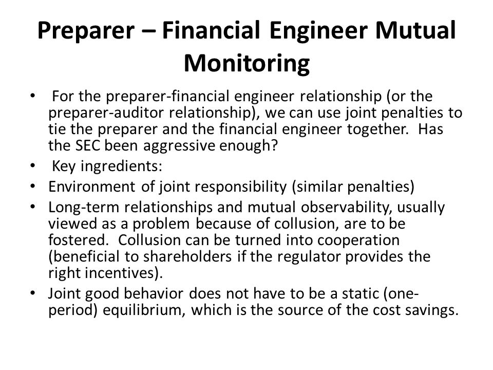 Preparer – Financial Engineer Mutual Monitoring For the preparer-financial engineer relationship (or the preparer-auditor relationship), we can use joint penalties to tie the preparer and the financial engineer together.
