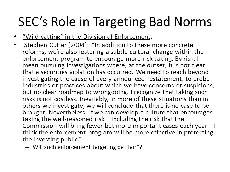 SEC's Role in Targeting Bad Norms Wild-catting in the Division of Enforcement: Stephen Cutler (2004): In addition to these more concrete reforms, we're also fostering a subtle cultural change within the enforcement program to encourage more risk taking.