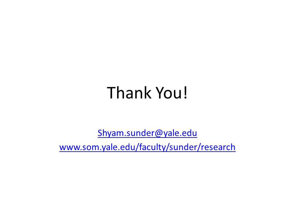 Thank You! Shyam.sunder@yale.edu www.som.yale.edu/faculty/sunder/research