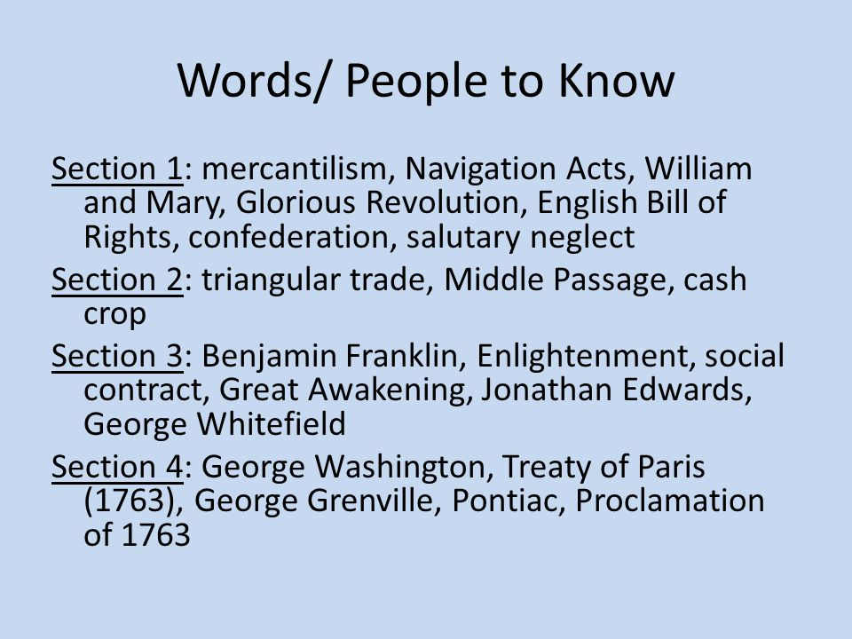 Words/ People to Know Section 1: mercantilism, Navigation Acts, William and Mary, Glorious Revolution, English Bill of Rights, confederation, salutary neglect Section 2: triangular trade, Middle Passage, cash crop Section 3: Benjamin Franklin, Enlightenment, social contract, Great Awakening, Jonathan Edwards, George Whitefield Section 4: George Washington, Treaty of Paris (1763), George Grenville, Pontiac, Proclamation of 1763