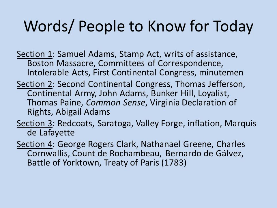 Words/ People to Know for Today Section 1: Samuel Adams, Stamp Act, writs of assistance, Boston Massacre, Committees of Correspondence, Intolerable Acts, First Continental Congress, minutemen Section 2: Second Continental Congress, Thomas Jefferson, Continental Army, John Adams, Bunker Hill, Loyalist, Thomas Paine, Common Sense, Virginia Declaration of Rights, Abigail Adams Section 3: Redcoats, Saratoga, Valley Forge, inflation, Marquis de Lafayette Section 4: George Rogers Clark, Nathanael Greene, Charles Cornwallis, Count de Rochambeau, Bernardo de Gálvez, Battle of Yorktown, Treaty of Paris (1783)