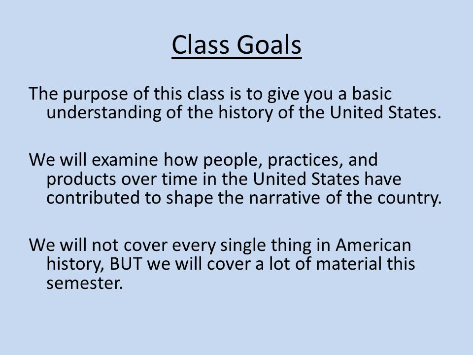 Class Goals The purpose of this class is to give you a basic understanding of the history of the United States.
