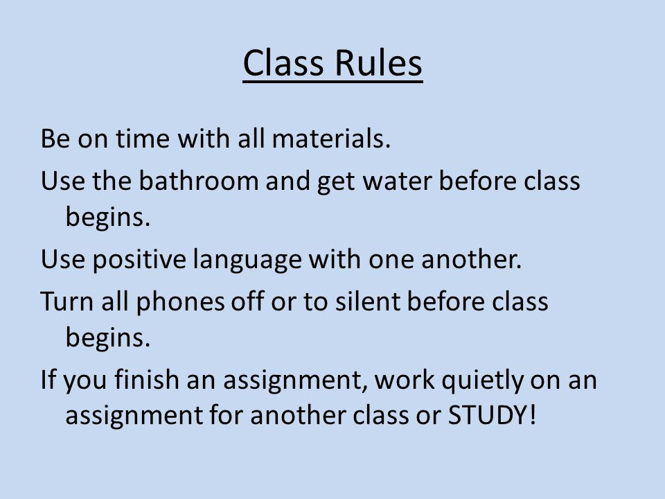 Class Rules Be on time with all materials. Use the bathroom and get water before class begins.