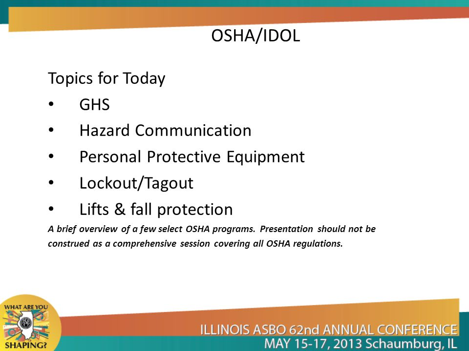 OSHA/IDOL Topics for Today GHS Hazard Communication Personal Protective Equipment Lockout/Tagout Lifts & fall protection A brief overview of a few select OSHA programs.